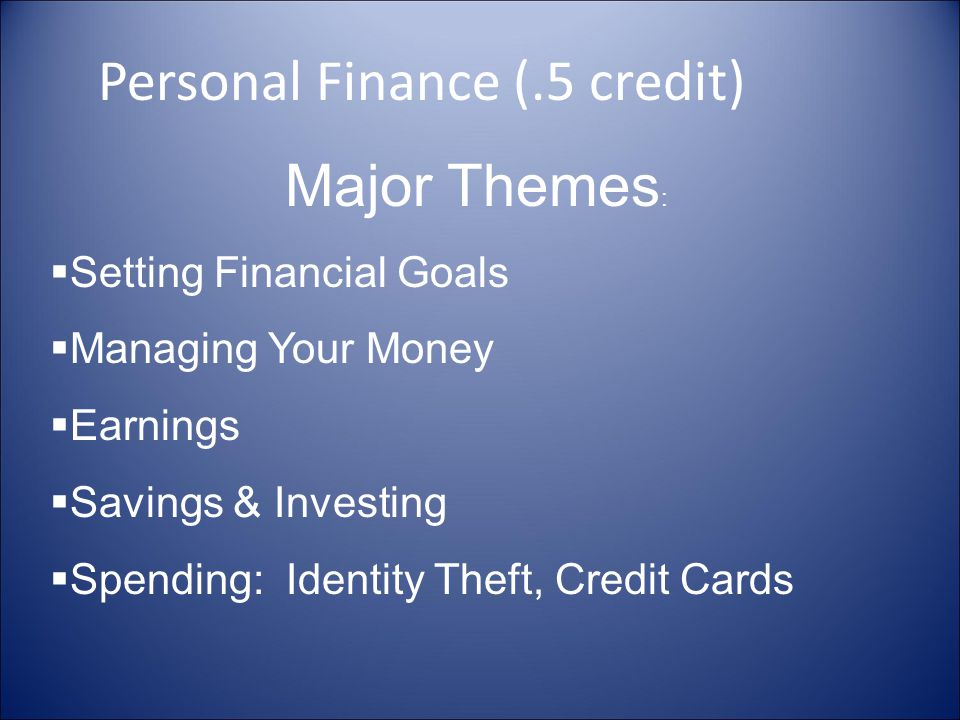 Personal Finance (.5 credit) Major Themes : Setting Financial Goals Managing Your Money Earnings Savings & Investing Spending: Identity Theft, Credit Cards