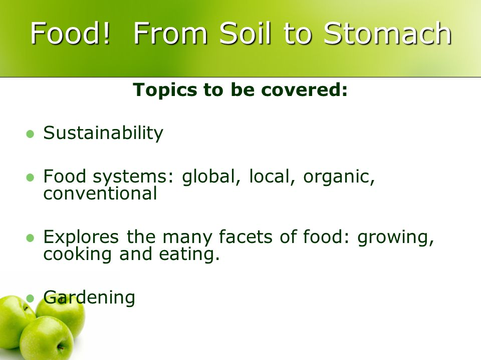 Food! From Soil to Stomach Topics to be covered: Sustainability Food systems: global, local, organic, conventional Explores the many facets of food: g