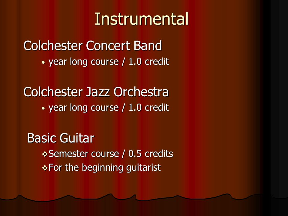 Instrumental Colchester Concert Band year long course / 1.0 credit year long course / 1.0 credit Colchester Jazz Orchestra year long course / 1.0 credit year long course / 1.0 credit Basic Guitar Semester course / 0.5 credits Semester course / 0.5 credits For the beginning guitarist For the beginning guitarist
