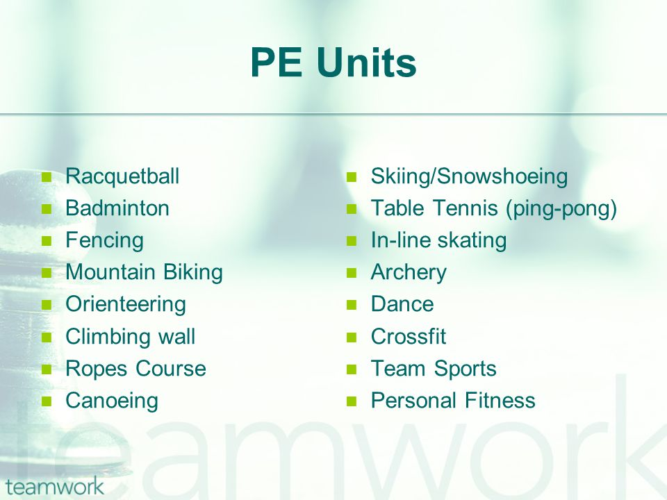 PE Units Racquetball Badminton Fencing Mountain Biking Orienteering Climbing wall Ropes Course Canoeing Skiing/Snowshoeing Table Tennis (ping-pong) In
