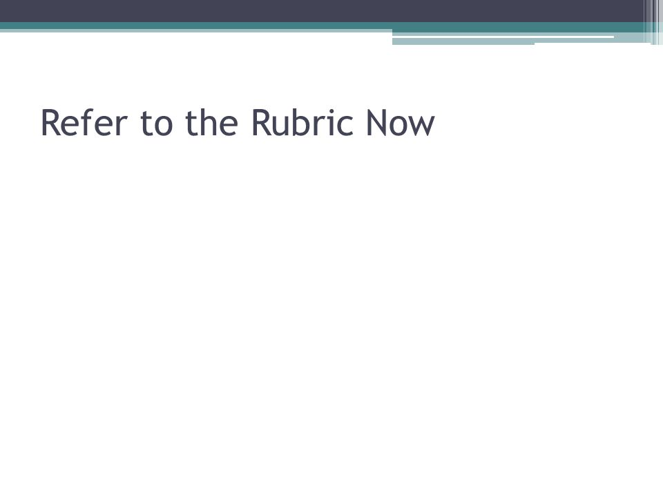 Refer to the Rubric Now