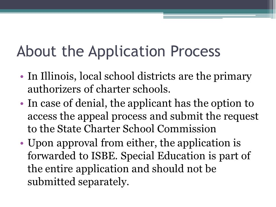 About the Application Process In Illinois, local school districts are the primary authorizers of charter schools. In case of denial, the applicant has