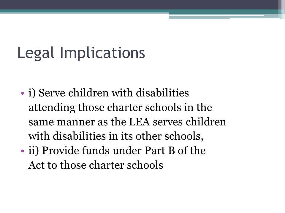 Legal Implications i) Serve children with disabilities attending those charter schools in the same manner as the LEA serves children with disabilities