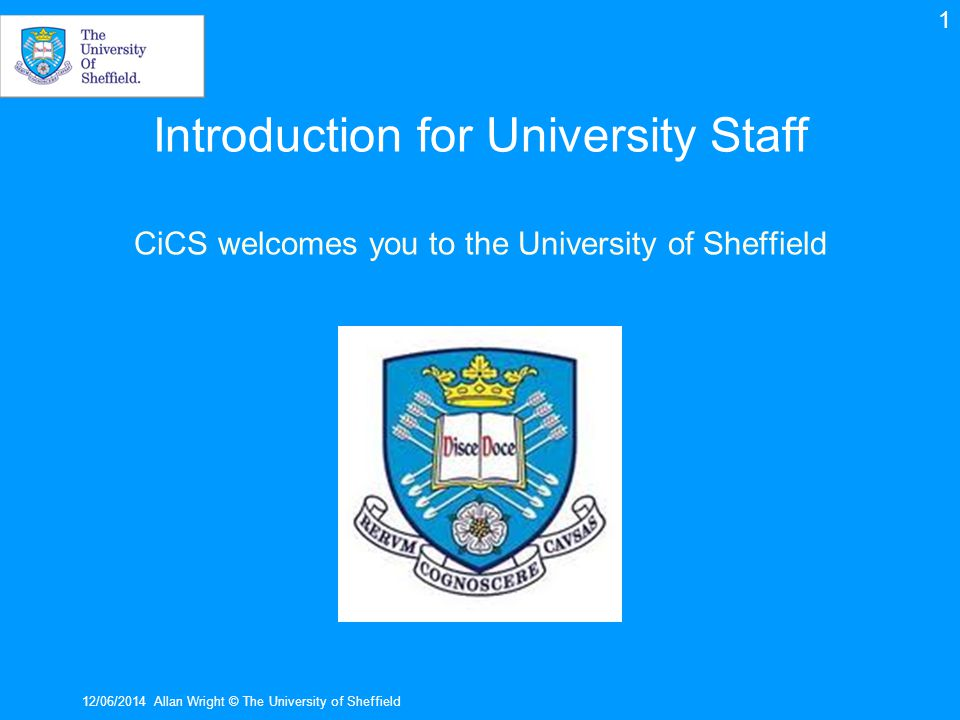 Introduction for University Staff CiCS welcomes you to the University of Sheffield 12/06/2014Allan Wright © The University of Sheffield 1