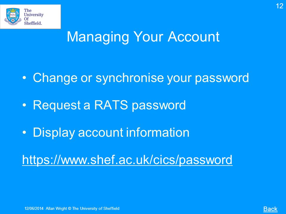Managing Your Account Change or synchronise your password Request a RATS password Display account information https://www.shef.ac.uk/cics/password 12/06/2014Allan Wright © The University of Sheffield Back 12
