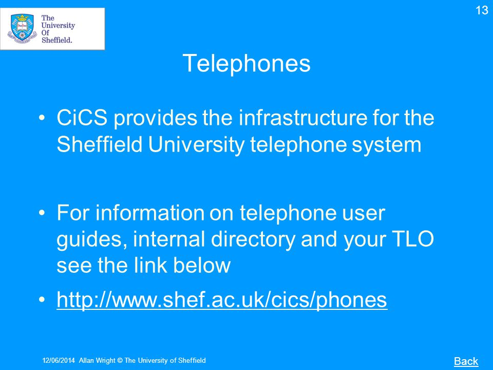 Telephones CiCS provides the infrastructure for the Sheffield University telephone system For information on telephone user guides, internal directory and your TLO see the link below http://www.shef.ac.uk/cics/phones 12/06/2014Allan Wright © The University of Sheffield Back 13