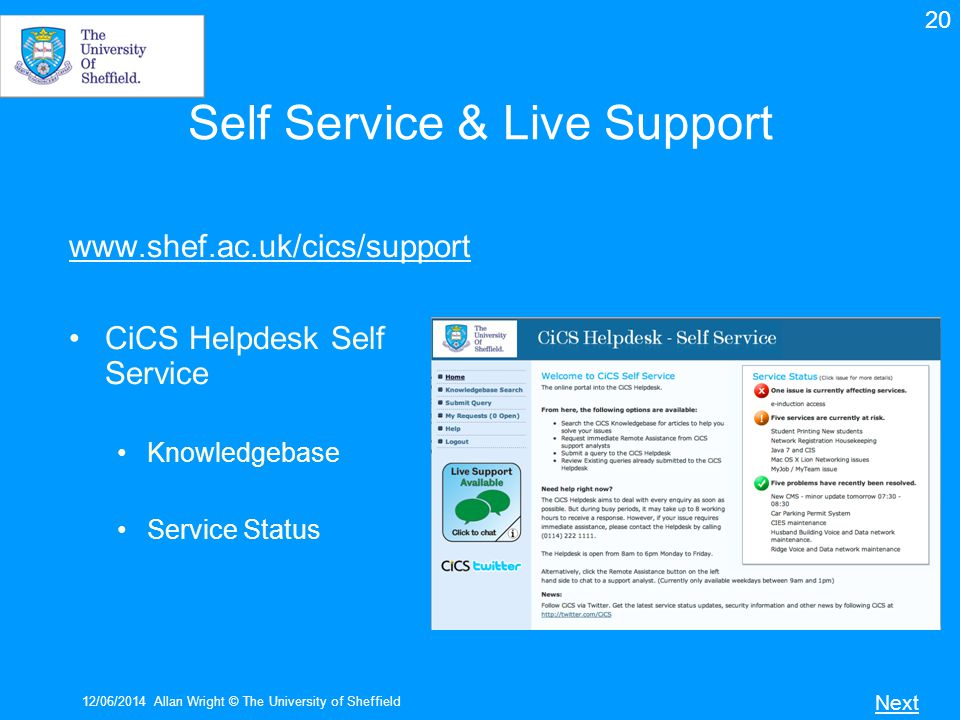 12/06/2014Allan Wright © The University of Sheffield Self Service & Live Support www.shef.ac.uk/cics/support CiCS Helpdesk Self Service Knowledgebase Service Status Next 20