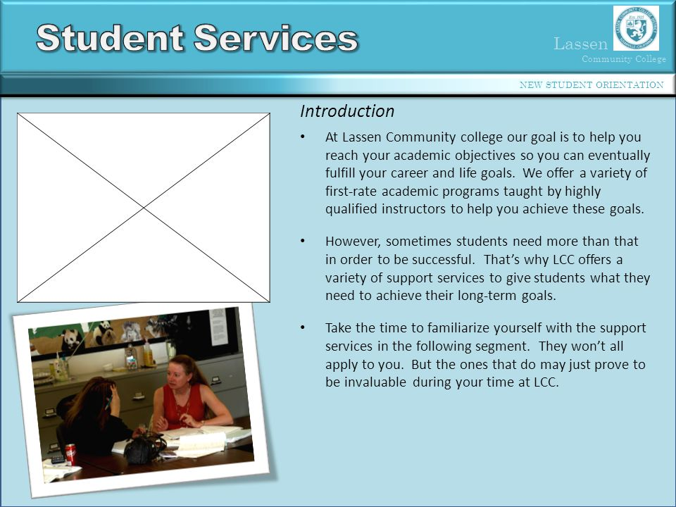 Lassen Community College NEW STUDENT ORIENTATION Introduction At Lassen Community college our goal is to help you reach your academic objectives so you can eventually fulfill your career and life goals.