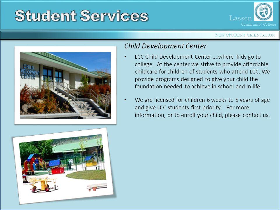 Lassen Community College NEW STUDENT ORIENTATION Child Development Center LCC Child Development Center…..where kids go to college.