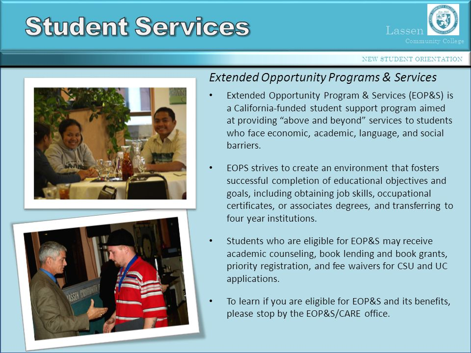 Lassen Community College NEW STUDENT ORIENTATION Extended Opportunity Programs & Services Extended Opportunity Program & Services (EOP&S) is a California-funded student support program aimed at providing above and beyond services to students who face economic, academic, language, and social barriers.