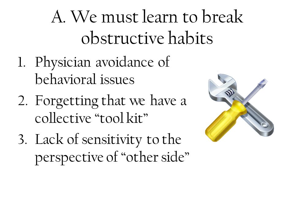 A. We must learn to break obstructive habits 1.Physician avoidance of behavioral issues 2.Forgetting that we have a collective tool kit 3.Lack of sens