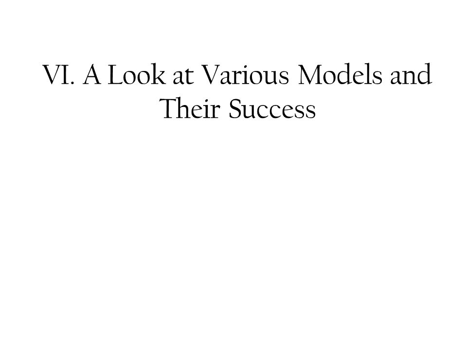 VI. A Look at Various Models and Their Success