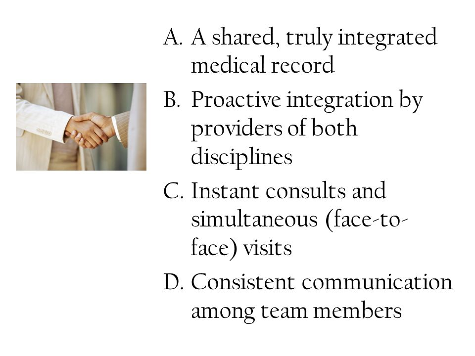 A.A shared, truly integrated medical record B.Proactive integration by providers of both disciplines C.Instant consults and simultaneous (face-to- face) visits D.Consistent communication among team members