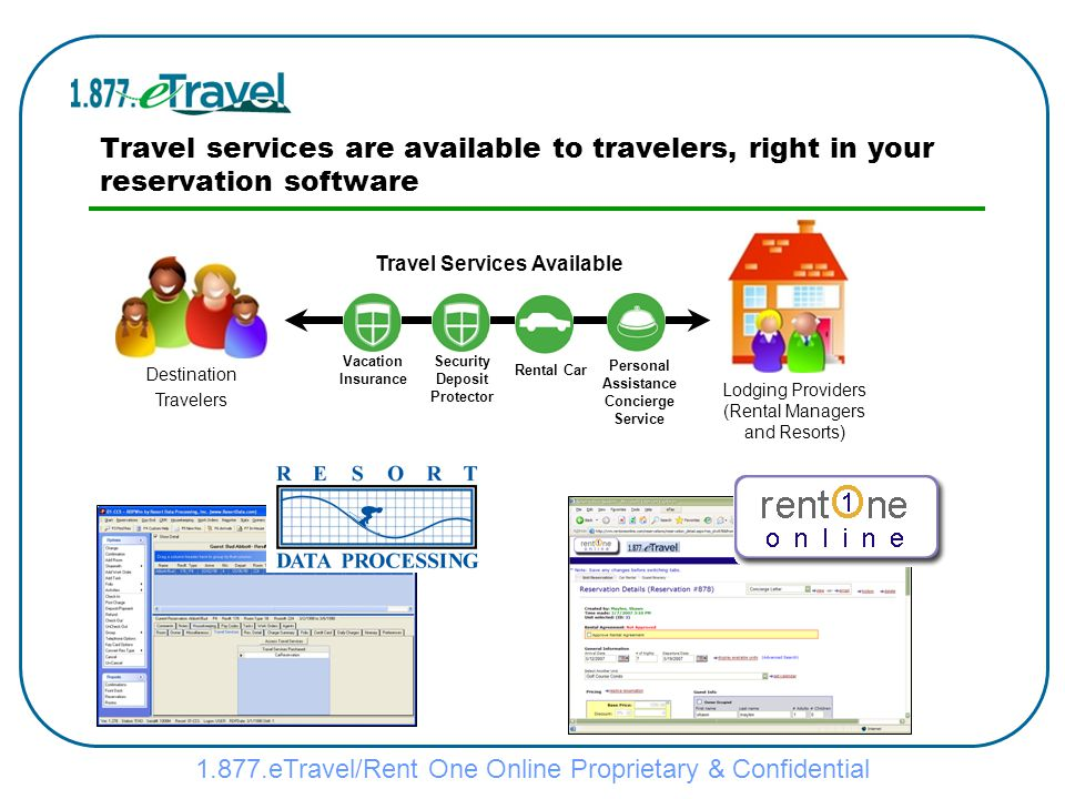 1.877.eTravel/Rent One Online Proprietary & Confidential Self-service Purchase via Online Travel Confirmation Destination Travelers When a lodging reservation is made with you, an online travel confirmation (complete travel itinerary) is made available to your guests They can purchase or modify existing purchases of travel services Online Travel Confirmation (Complete Travel Itinerary) Vacation Insurance Security Deposit Protector Rental Car Travel Services Available Personal Assistance Concierge Service