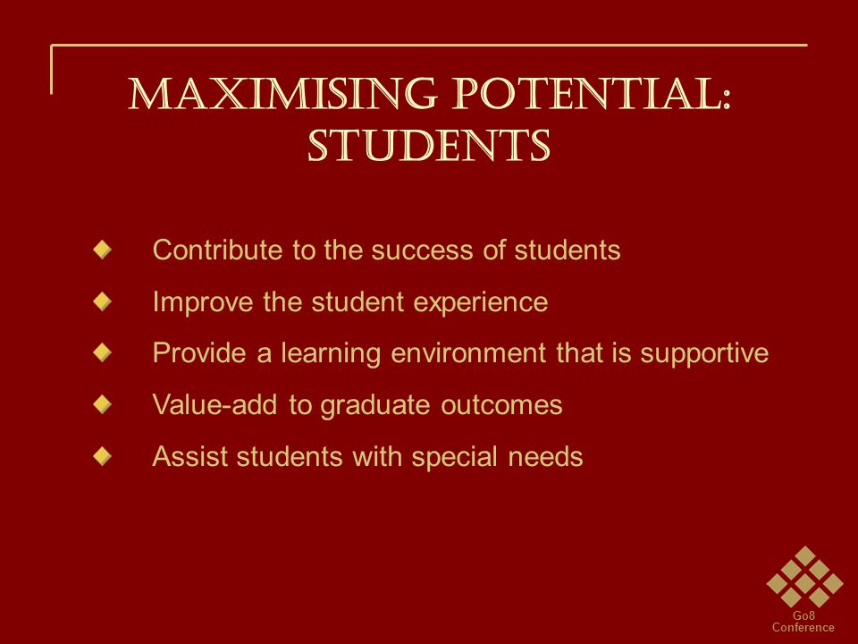 Go8 Conference Maximising potential: STUDENTS Contribute to the success of students Improve the student experience Provide a learning environment that