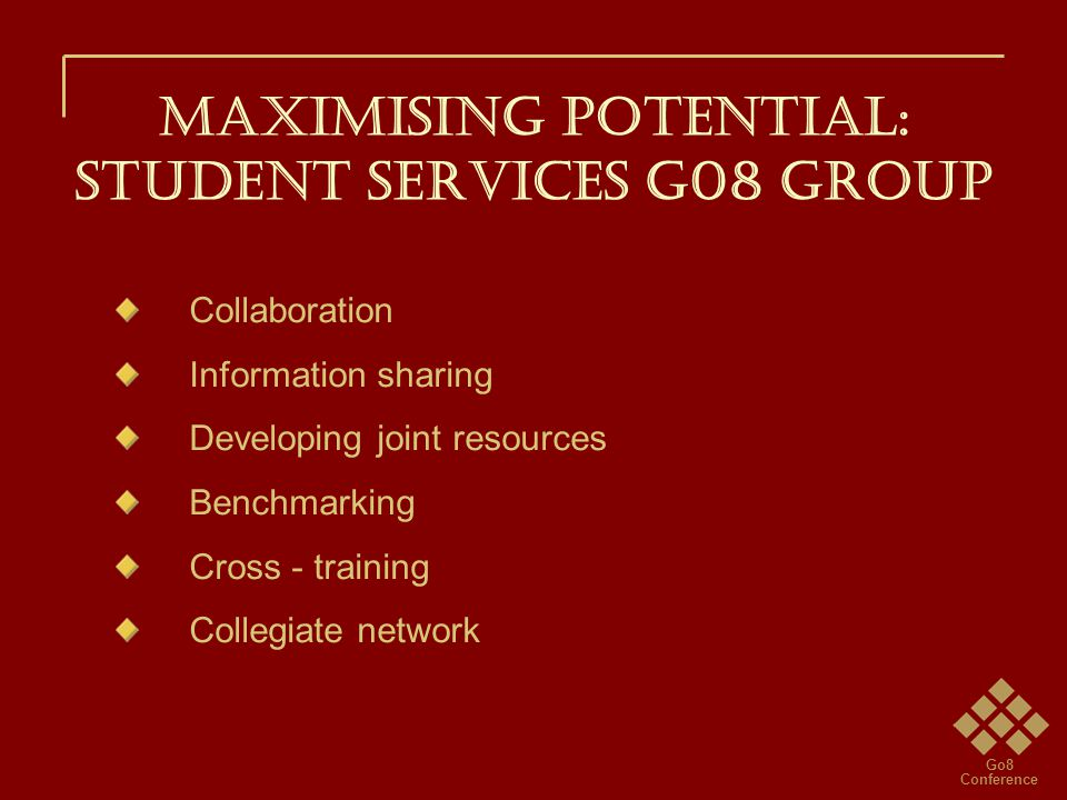 Go8 Conference Maximising potential: STUDENT SERVICES G08 GROUP Collaboration Information sharing Developing joint resources Benchmarking Cross - training Collegiate network