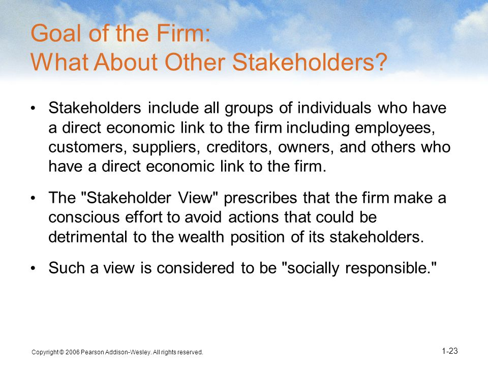 Copyright © 2006 Pearson Addison-Wesley. All rights reserved. 1-23 Goal of the Firm: What About Other Stakeholders? Stakeholders include all groups of