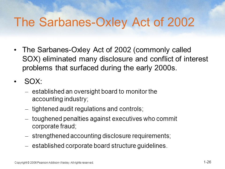 Copyright © 2006 Pearson Addison-Wesley. All rights reserved. 1-26 The Sarbanes-Oxley Act of 2002 The Sarbanes-Oxley Act of 2002 (commonly called SOX)