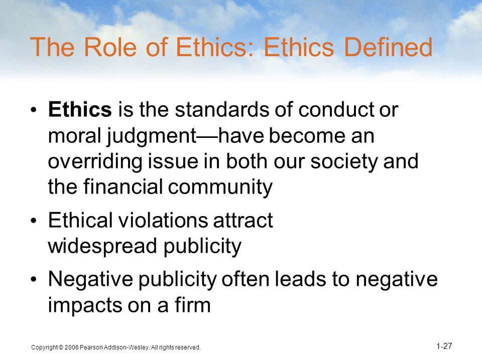 Copyright © 2006 Pearson Addison-Wesley. All rights reserved. 1-27 The Role of Ethics: Ethics Defined Ethics is the standards of conduct or moral judg