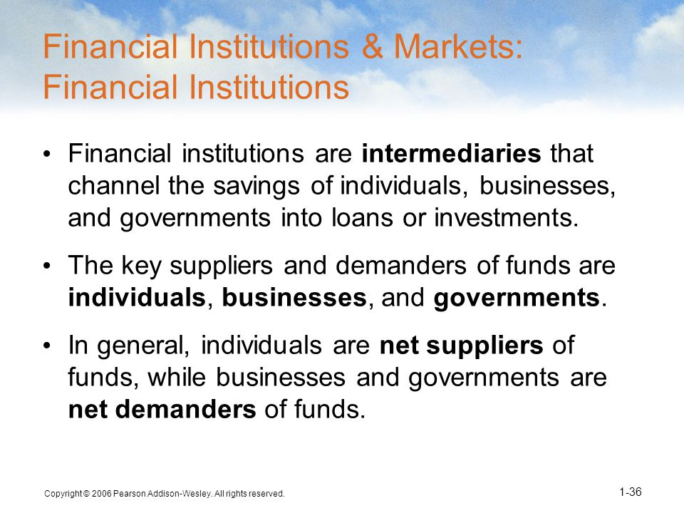 Copyright © 2006 Pearson Addison-Wesley. All rights reserved. 1-36 Financial Institutions & Markets: Financial Institutions Financial institutions are