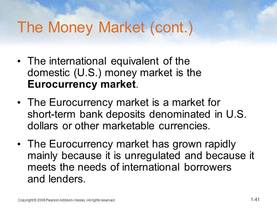 Copyright © 2006 Pearson Addison-Wesley. All rights reserved. 1-41 The Money Market (cont.) The international equivalent of the domestic (U.S.) money