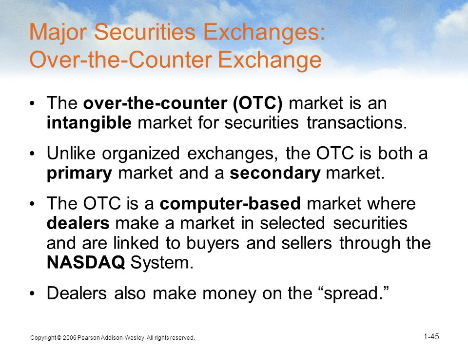 Copyright © 2006 Pearson Addison-Wesley. All rights reserved. 1-45 Major Securities Exchanges: Over-the-Counter Exchange The over-the-counter (OTC) ma