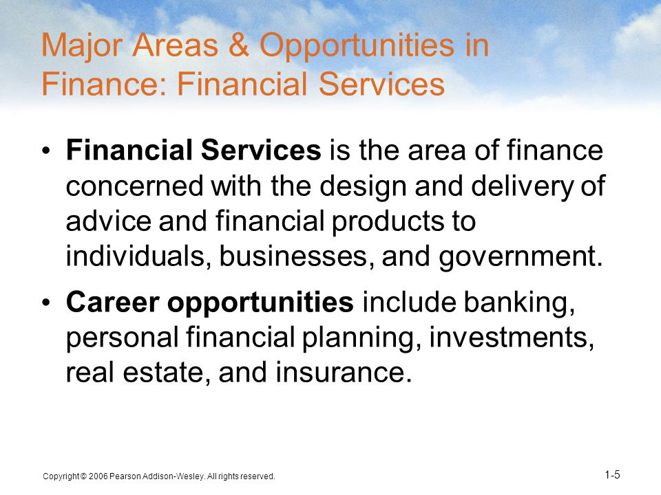 Copyright © 2006 Pearson Addison-Wesley. All rights reserved. 1-5 Major Areas & Opportunities in Finance: Financial Services Financial Services is the