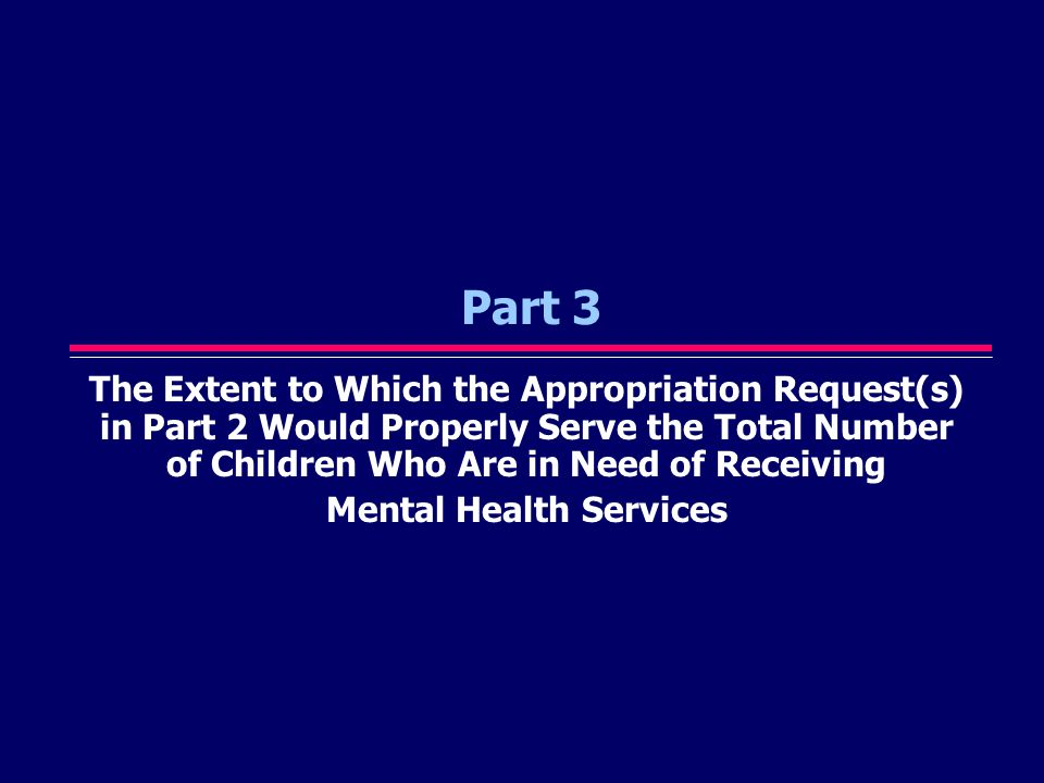 Part 3 The Extent to Which the Appropriation Request(s) in Part 2 Would Properly Serve the Total Number of Children Who Are in Need of Receiving Mental Health Services