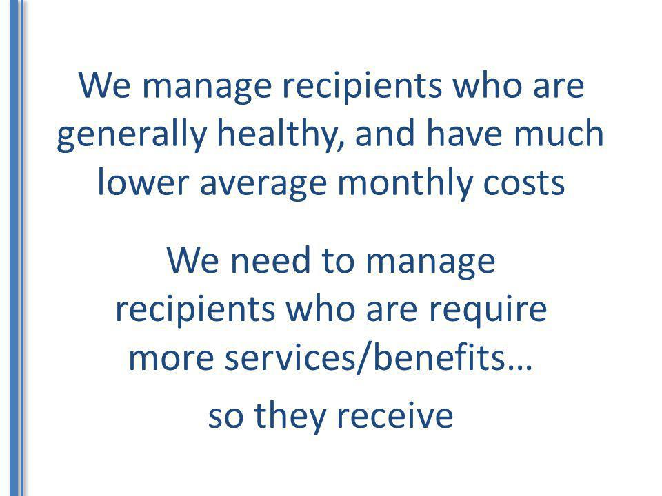 We manage recipients who are generally healthy, and have much lower average monthly costs We need to manage recipients who are require more services/b