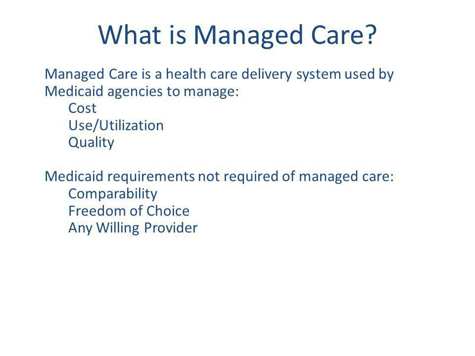 What is Managed Care? Managed Care is a health care delivery system used by Medicaid agencies to manage: Cost Use/Utilization Quality Medicaid require