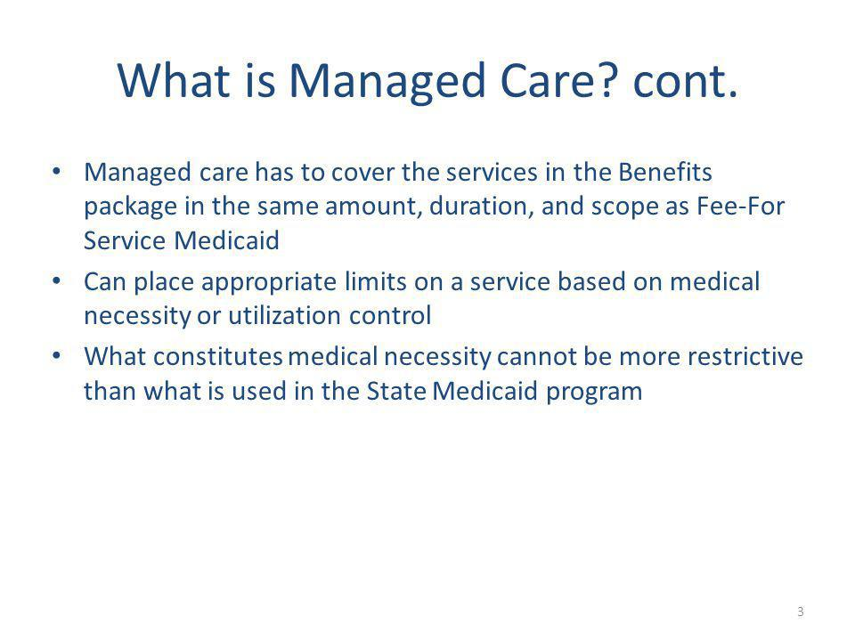 What is Managed Care? cont. Managed care has to cover the services in the Benefits package in the same amount, duration, and scope as Fee-For Service