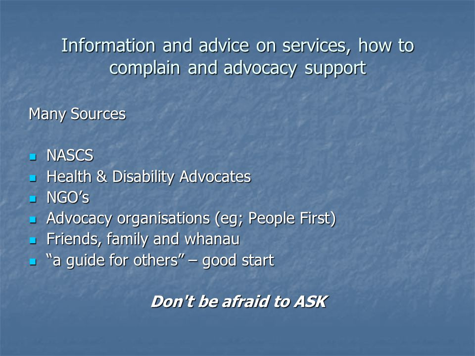 Information and advice on services, how to complain and advocacy support Many Sources NASCS NASCS Health & Disability Advocates Health & Disability Advocates NGOs NGOs Advocacy organisations (eg; People First) Advocacy organisations (eg; People First) Friends, family and whanau Friends, family and whanau a guide for others – good start a guide for others – good start Don t be afraid to ASK