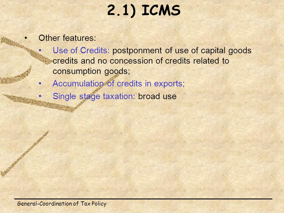 General-Coordination of Tax Policy Other features: Use of Credits: postponment of use of capital goods credits and no concession of credits related to consumption goods; Accumulation of credits in exports; Single stage taxation: broad use 2.1) ICMS