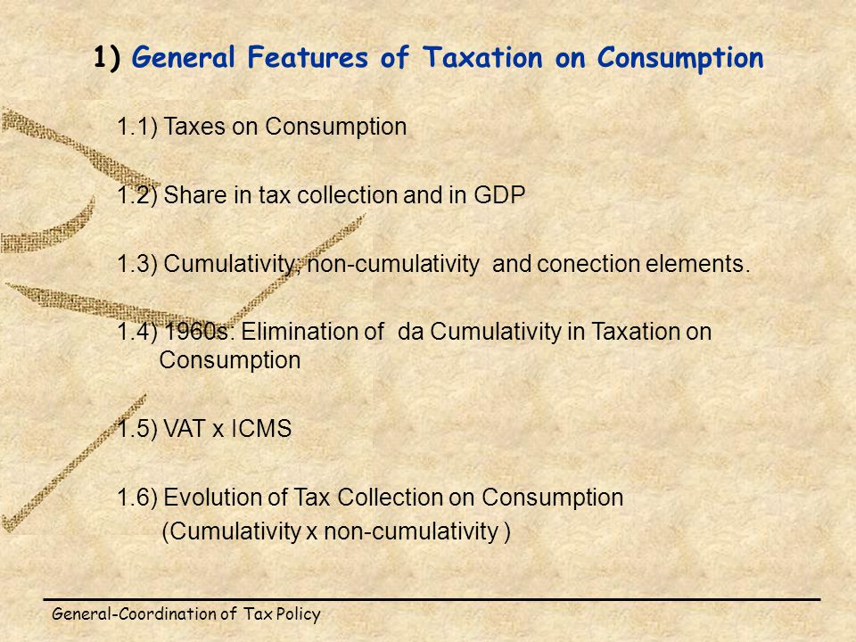 General-Coordination of Tax Policy 1) General Features of Taxation on Consumption 1.1) Taxes on Consumption 1.2) Share in tax collection and in GDP 1.3) Cumulativity; non-cumulativity and conection elements.