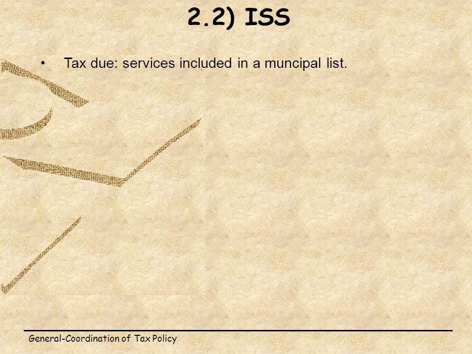 General-Coordination of Tax Policy Tax due: services included in a muncipal list. 2.2) ISS