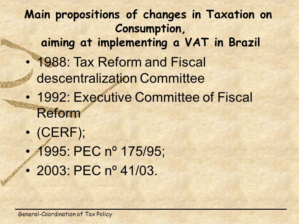 General-Coordination of Tax Policy Main propositions of changes in Taxation on Consumption, aiming at implementing a VAT in Brazil 1988: Tax Reform and Fiscal descentralization Committee 1992: Executive Committee of Fiscal Reform (CERF); 1995: PEC nº 175/95; 2003: PEC nº 41/03.