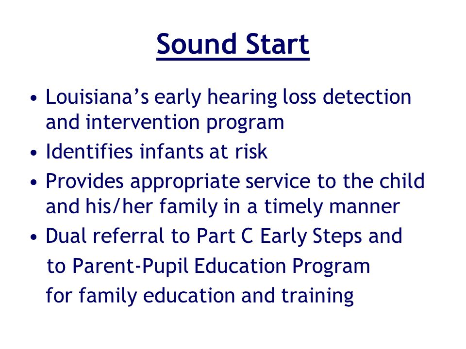 Sound Start Louisianas early hearing loss detection and intervention program Identifies infants at risk Provides appropriate service to the child and his/her family in a timely manner Dual referral to Part C Early Steps and to Parent-Pupil Education Program for family education and training