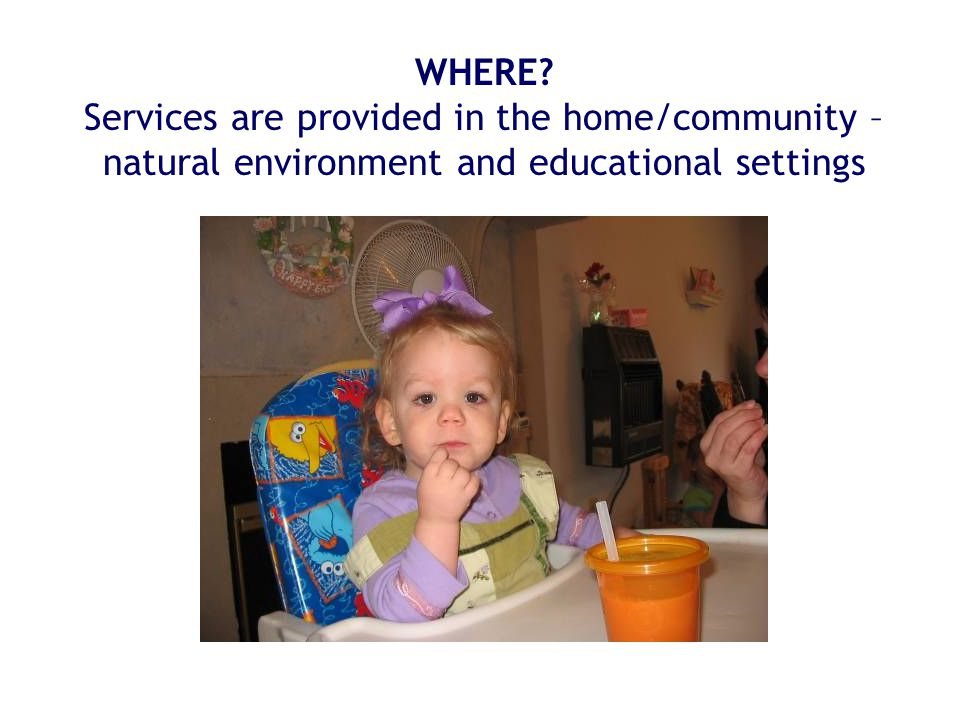 WHERE Services are provided in the home/community – natural environment and educational settings