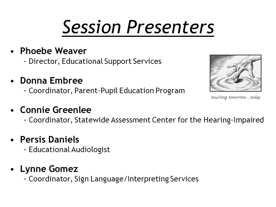 Session Presenters Phoebe Weaver –Director, Educational Support Services Donna Embree –Coordinator, Parent-Pupil Education Program Connie Greenlee –Coordinator, Statewide Assessment Center for the Hearing-Impaired Persis Daniels –Educational Audiologist Lynne Gomez –Coordinator, Sign Language/Interpreting Services touching tomorrow…today