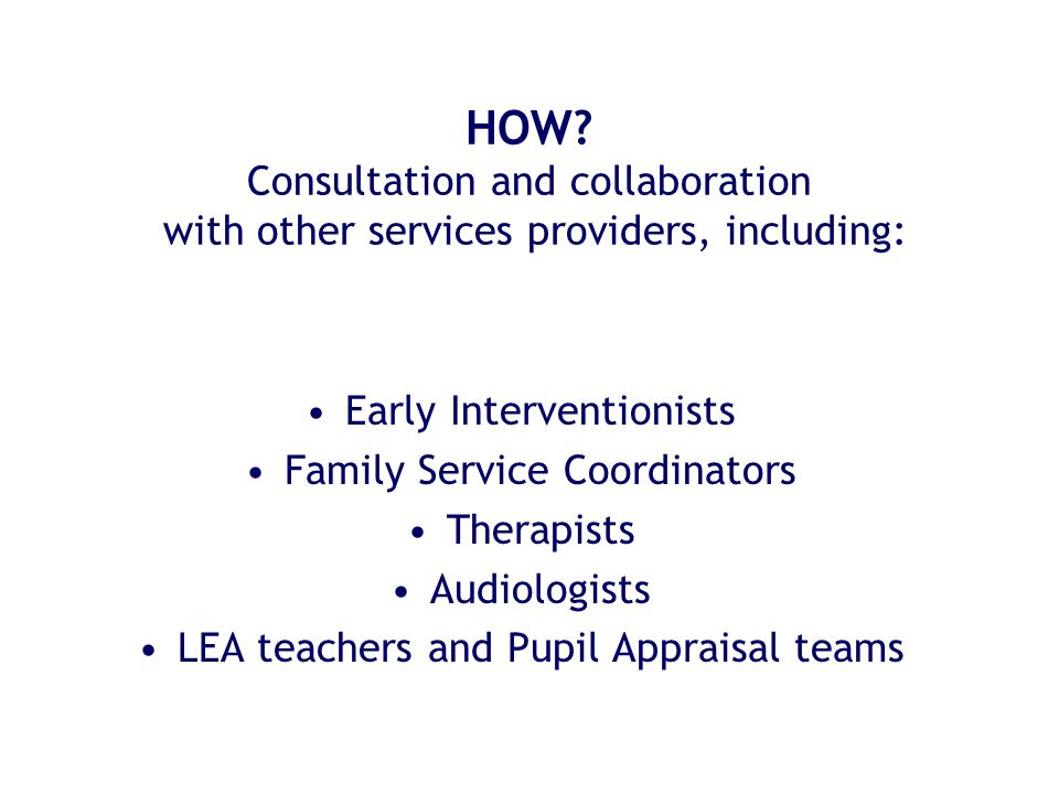 HOW? Consultation and collaboration with other services providers, including: Early Interventionists Family Service Coordinators Therapists Audiologis