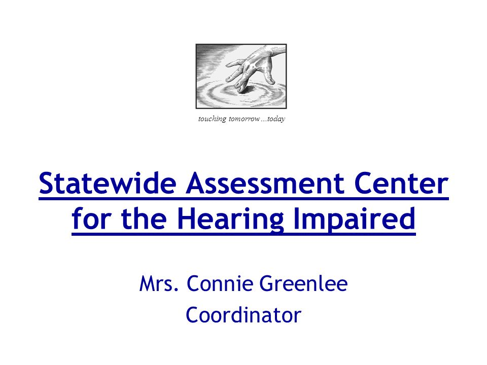 Statewide Assessment Center for the Hearing Impaired Mrs. Connie Greenlee Coordinator touching tomorrow…today