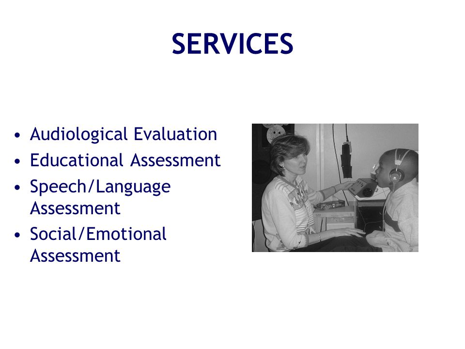 SERVICES Audiological Evaluation Educational Assessment Speech/Language Assessment Social/Emotional Assessment