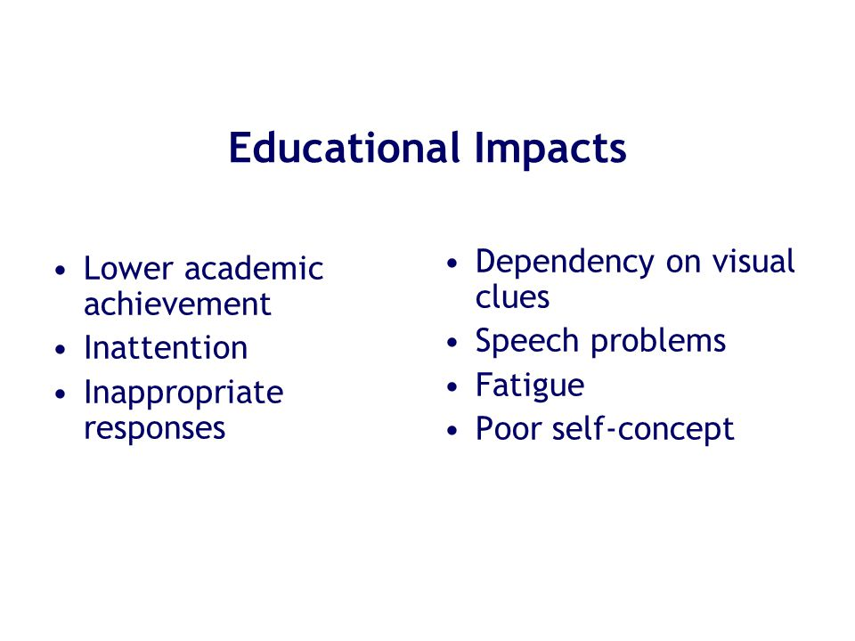 Educational Impacts Lower academic achievement Inattention Inappropriate responses Dependency on visual clues Speech problems Fatigue Poor self-concep