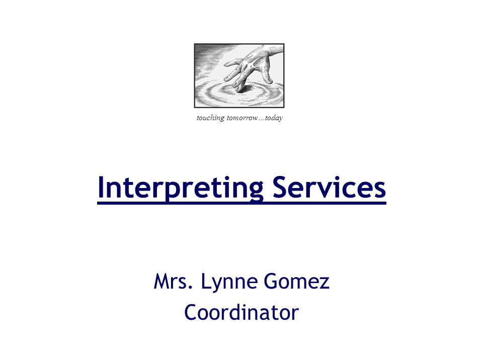 Interpreting Services Mrs. Lynne Gomez Coordinator touching tomorrow…today