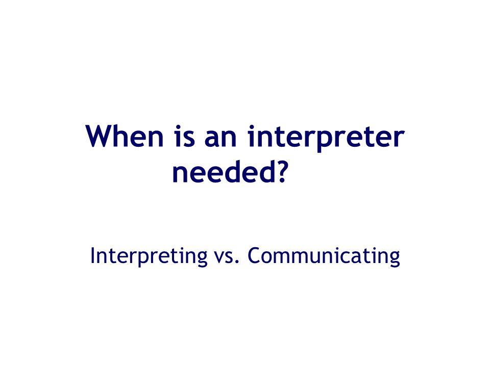 When is an interpreter needed Interpreting vs. Communicating