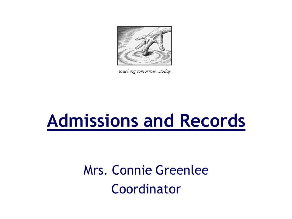 Admissions and Records Mrs. Connie Greenlee Coordinator touching tomorrow…today
