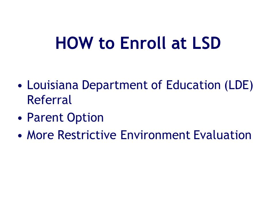HOW to Enroll at LSD Louisiana Department of Education (LDE) Referral Parent Option More Restrictive Environment Evaluation