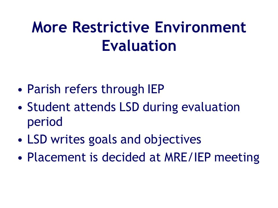 More Restrictive Environment Evaluation Parish refers through IEP Student attends LSD during evaluation period LSD writes goals and objectives Placement is decided at MRE/IEP meeting