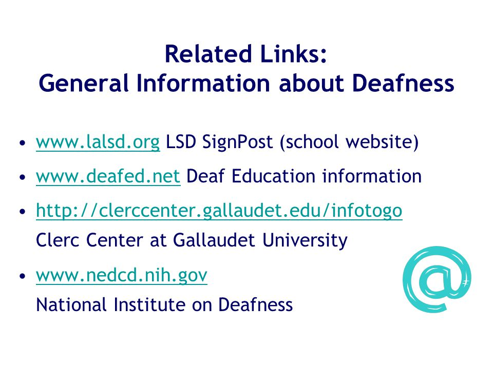Related Links: General Information about Deafness www.lalsd.org LSD SignPost (school website)www.lalsd.org www.deafed.net Deaf Education informationwww.deafed.net http://clerccenter.gallaudet.edu/infotogo Clerc Center at Gallaudet Universityhttp://clerccenter.gallaudet.edu/infotogo www.nedcd.nih.gov National Institute on Deafnesswww.nedcd.nih.gov