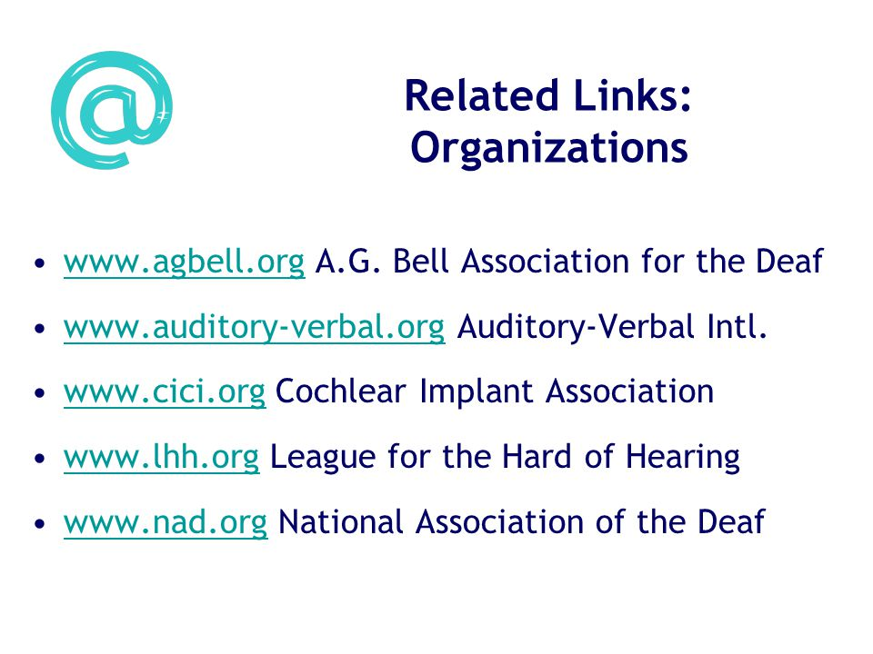 Related Links: Organizations www.agbell.org A.G. Bell Association for the Deafwww.agbell.org www.auditory-verbal.org Auditory-Verbal Intl.www.auditory